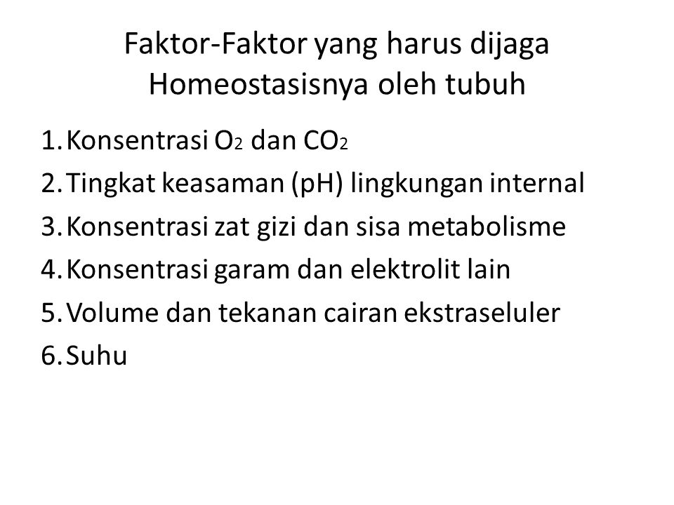 Faktor-Faktor yang harus dijaga Homeostasisnya oleh tubuh 1.Konsentrasi O 2 dan CO 2 2.Tingkat keasaman (pH) lingkungan internal 3.Konsentrasi zat gizi dan sisa metabolisme 4.Konsentrasi garam dan elektrolit lain 5.Volume dan tekanan cairan ekstraseluler 6.Suhu