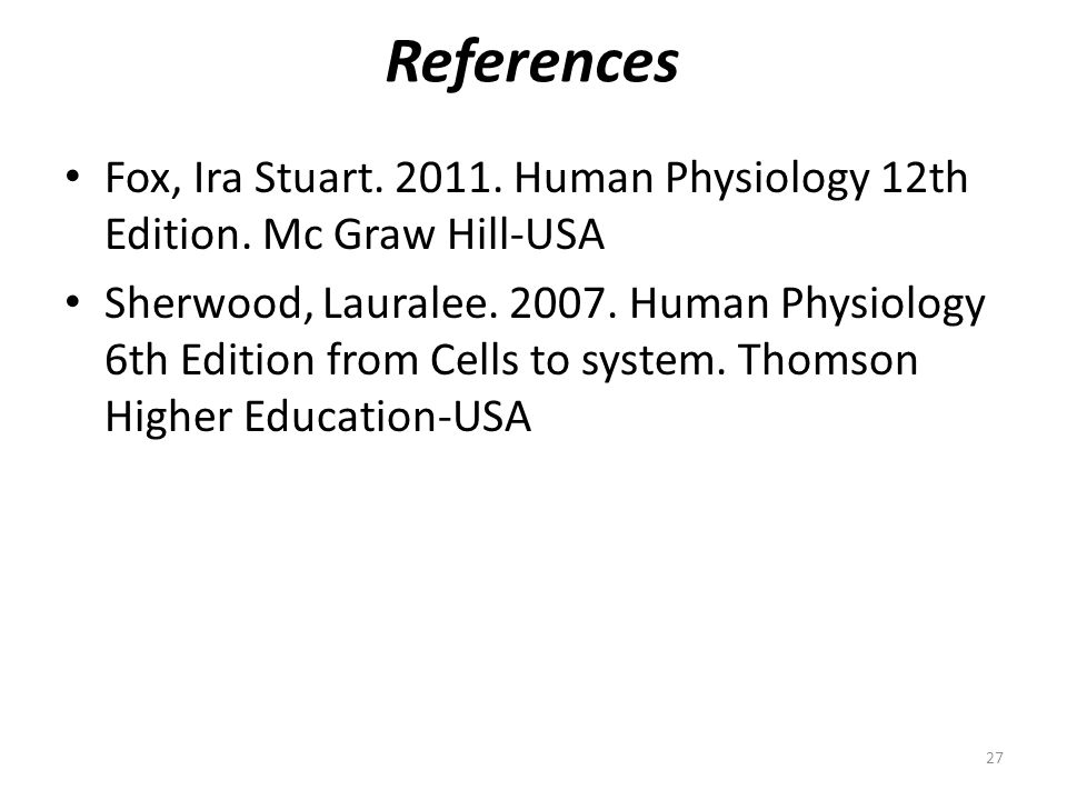 References 27 Fox, Ira Stuart. 2011. Human Physiology 12th Edition. Mc Graw Hill-USA Sherwood, Lauralee. 2007. Human Physiology 6th Edition from Cells