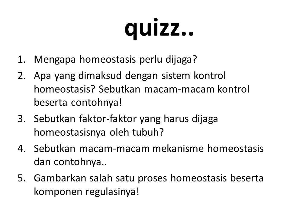 quizz..1.Mengapa homeostasis perlu dijaga. 2.Apa yang dimaksud dengan sistem kontrol homeostasis.