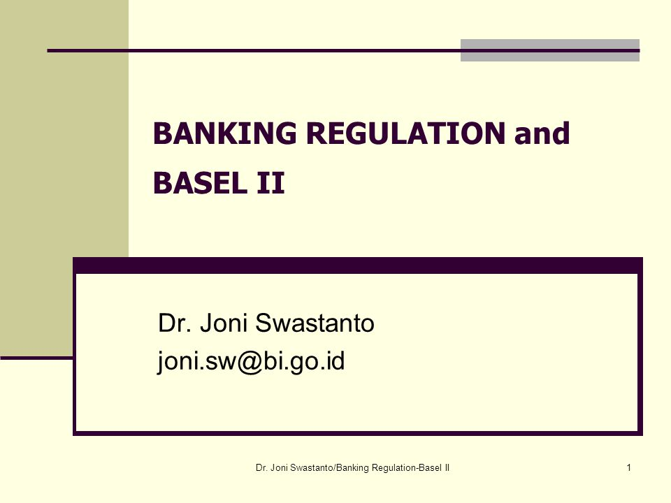 1 BANKING REGULATION and BASEL II Dr.Joni Swastanto joni.sw@bi.go.id Dr.