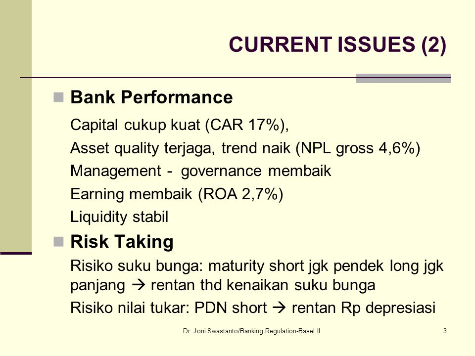 CURRENT ISSUES (2) Bank Performance Capital cukup kuat (CAR 17%), Asset quality terjaga, trend naik (NPL gross 4,6%) Management - governance membaik Earning membaik (ROA 2,7%) Liquidity stabil Risk Taking Risiko suku bunga: maturity short jgk pendek long jgk panjang  rentan thd kenaikan suku bunga Risiko nilai tukar: PDN short  rentan Rp depresiasi Dr.