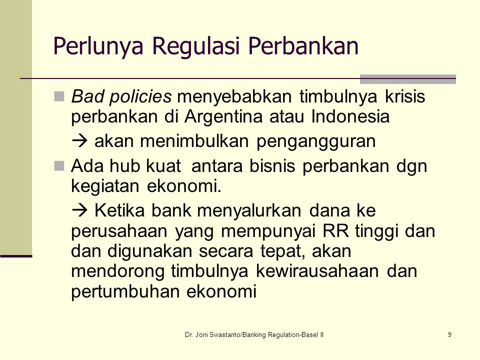 9 Perlunya Regulasi Perbankan Bad policies menyebabkan timbulnya krisis perbankan di Argentina atau Indonesia  akan menimbulkan pengangguran Ada hub