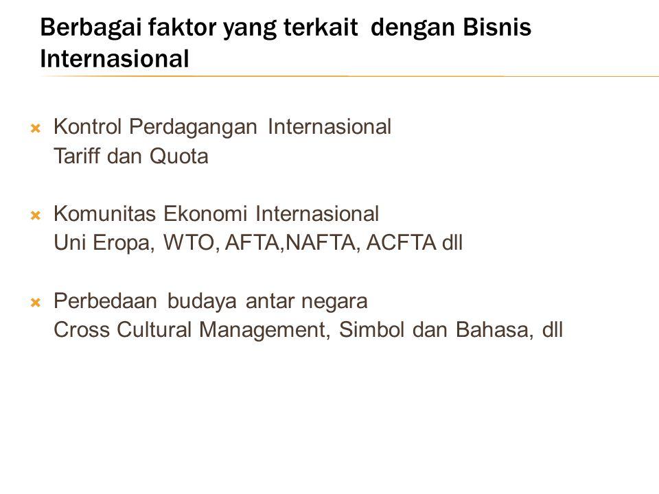 Berbagai faktor yang terkait dengan Bisnis Internasional  Kontrol Perdagangan Internasional Tariff dan Quota  Komunitas Ekonomi Internasional Uni Eropa, WTO, AFTA,NAFTA, ACFTA dll  Perbedaan budaya antar negara Cross Cultural Management, Simbol dan Bahasa, dll