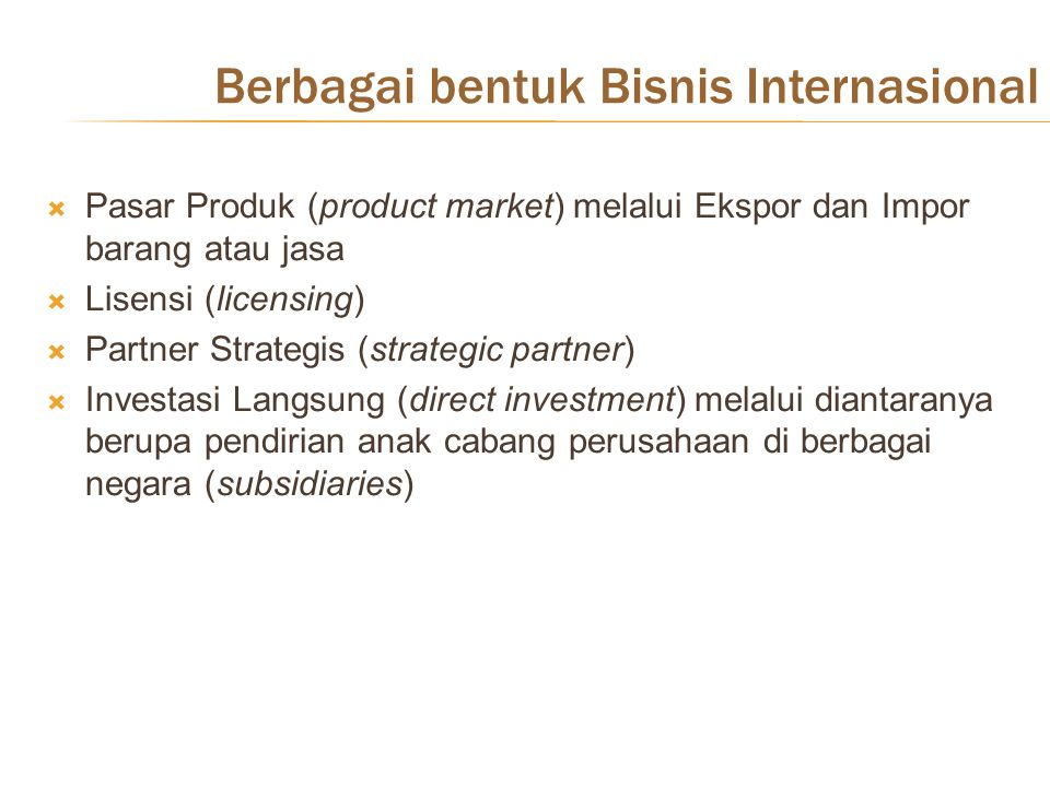 Berbagai bentuk Bisnis Internasional  Pasar Produk (product market) melalui Ekspor dan Impor barang atau jasa  Lisensi (licensing)  Partner Strategis (strategic partner)  Investasi Langsung (direct investment) melalui diantaranya berupa pendirian anak cabang perusahaan di berbagai negara (subsidiaries)