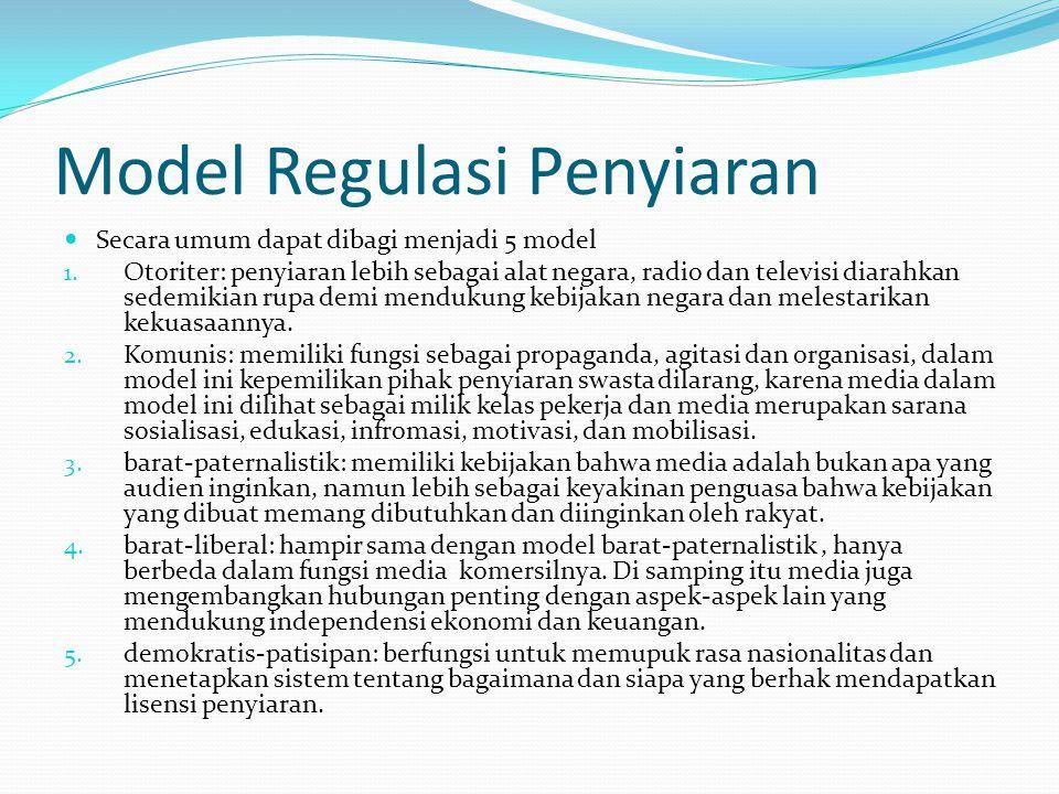 Model Regulasi Penyiaran Secara umum dapat dibagi menjadi 5 model 1. Otoriter: penyiaran lebih sebagai alat negara, radio dan televisi diarahkan sedem