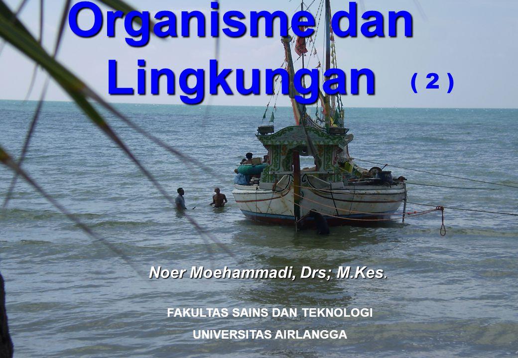 Organisme dan Lingkungan Noer Moehammadi, Drs; M.Kes. FAKULTAS SAINS DAN TEKNOLOGI UNIVERSITAS AIRLANGGA ( 2 )