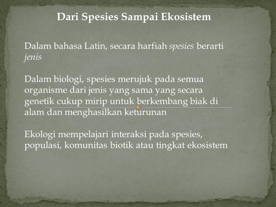 Dari Spesies Sampai Ekosistem Dalam bahasa Latin, secara harfiah spesies berarti jenis Dalam biologi, spesies merujuk pada semua organisme dari jenis yang sama yang secara genetik cukup mirip untuk berkembang biak di alam dan menghasilkan keturunan Ekologi mempelajari interaksi pada spesies, populasi, komunitas biotik atau tingkat ekosistem