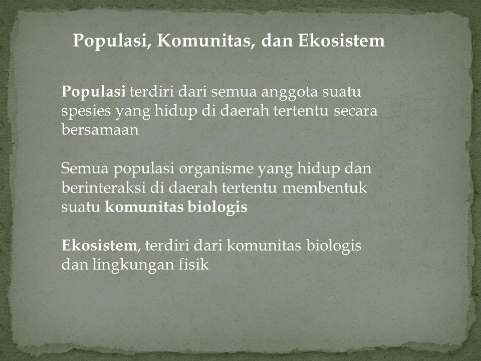 Populasi, Komunitas, dan Ekosistem Populasi terdiri dari semua anggota suatu spesies yang hidup di daerah tertentu secara bersamaan Semua populasi organisme yang hidup dan berinteraksi di daerah tertentu membentuk suatu komunitas biologis Ekosistem, terdiri dari komunitas biologis dan lingkungan fisik