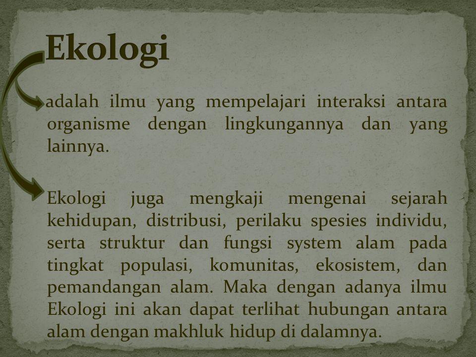 adalah ilmu yang mempelajari interaksi antara organisme dengan lingkungannya dan yang lainnya.