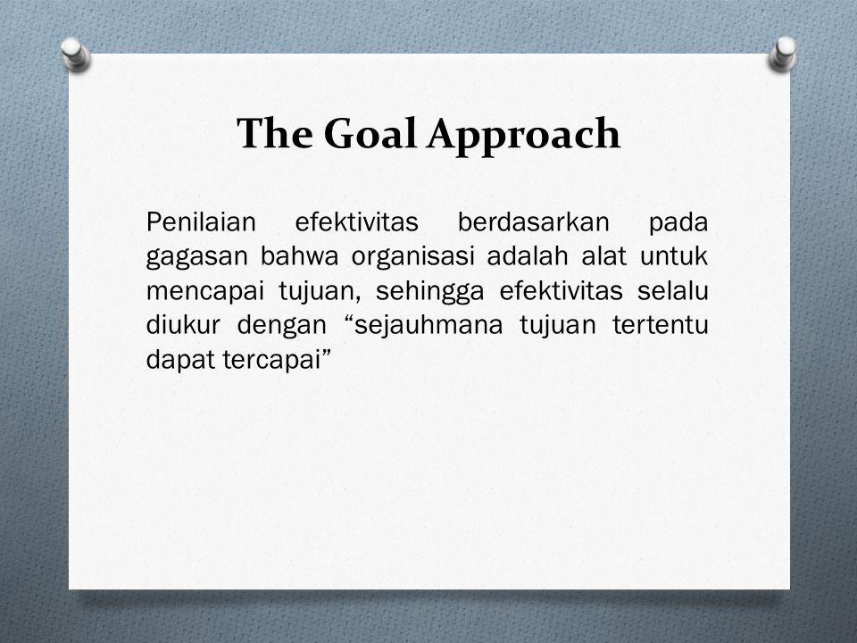 Penilaian efektivitas berdasarkan pada gagasan bahwa organisasi adalah alat untuk mencapai tujuan, sehingga efektivitas selalu diukur dengan sejauhmana tujuan tertentu dapat tercapai The Goal Approach