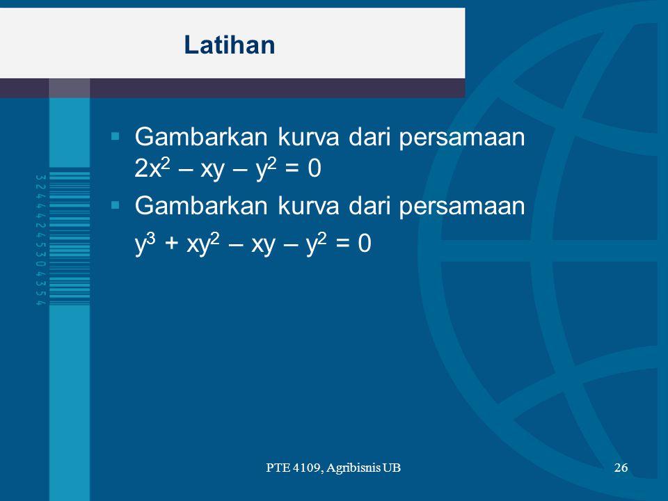 Latihan  Gambarkan kurva dari persamaan 2x 2 – xy – y 2 = 0  Gambarkan kurva dari persamaan y 3 + xy 2 – xy – y 2 = 0 PTE 4109, Agribisnis UB26