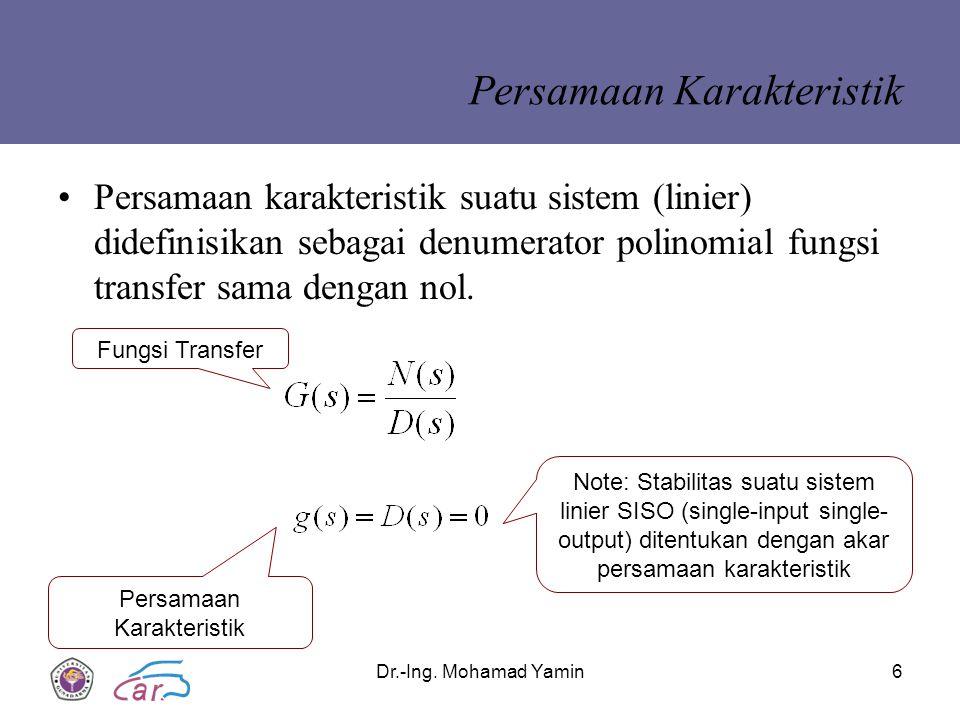 Dr.-Ing. Mohamad Yamin6 Persamaan Karakteristik Persamaan karakteristik suatu sistem (linier) didefinisikan sebagai denumerator polinomial fungsi tran