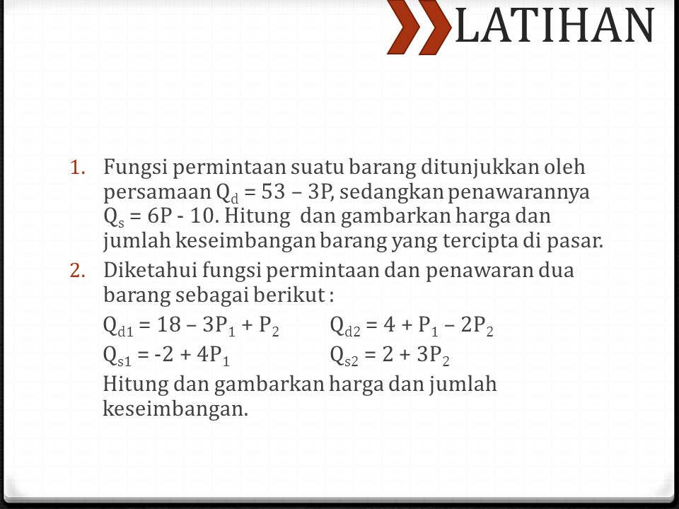 LATIHAN 1. Fungsi permintaan suatu barang ditunjukkan oleh persamaan Q d = 53 – 3P, sedangkan penawarannya Q s = 6P - 10. Hitung dan gambarkan harga d