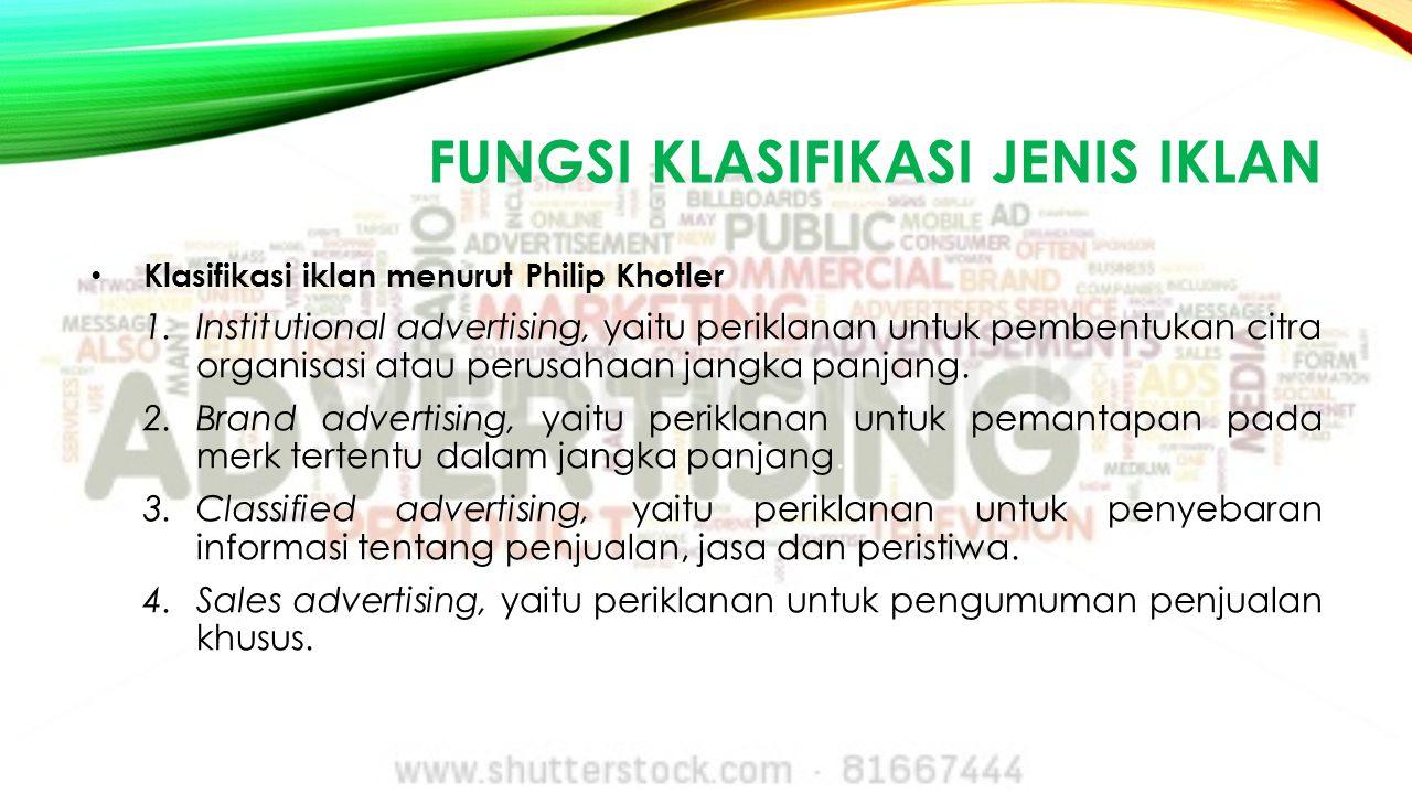 FUNGSI KLASIFIKASI JENIS IKLAN Klasifikasi iklan menurut Philip Khotler 1.Institutional advertising, yaitu periklanan untuk pembentukan citra organisa