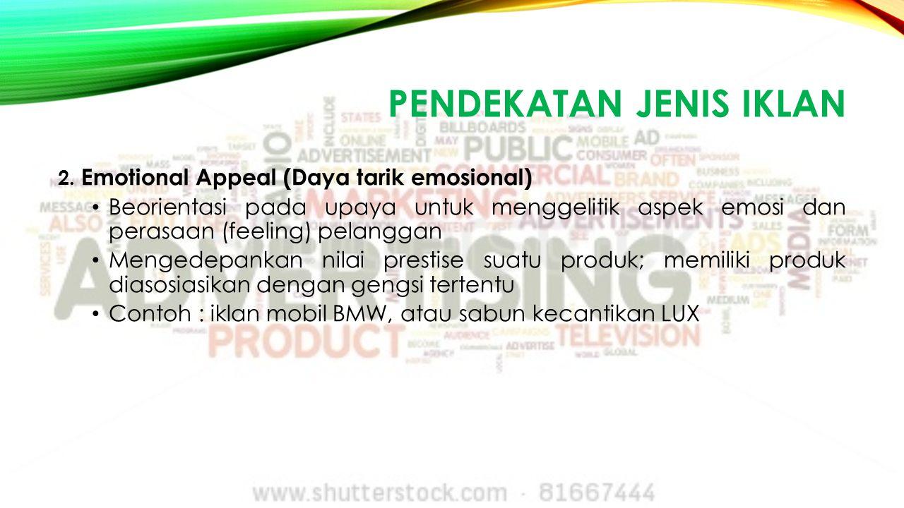 PENDEKATAN JENIS IKLAN 2. Emotional Appeal (Daya tarik emosional) Beorientasi pada upaya untuk menggelitik aspek emosi dan perasaan (feeling) pelangga