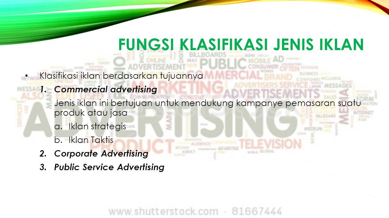 FUNGSI KLASIFIKASI JENIS IKLAN Klasifikasi iklan berdasarkan tujuannya 1.Commercial advertising Jenis iklan ini bertujuan untuk mendukung kampanye pem