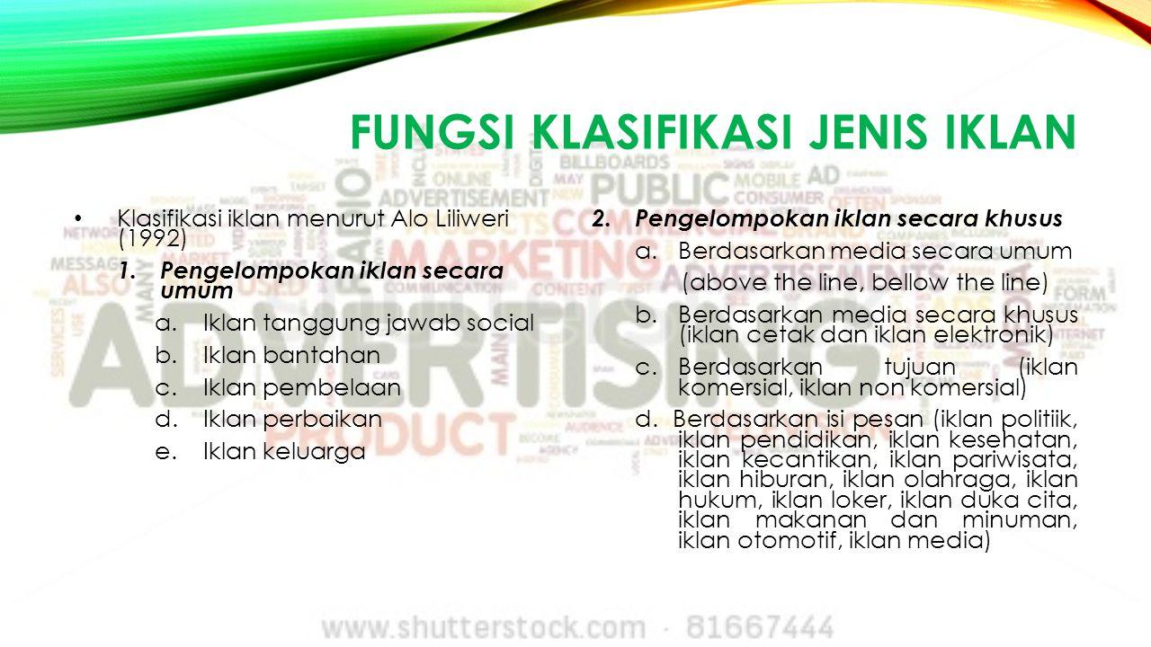 FUNGSI KLASIFIKASI JENIS IKLAN Klasifikasi iklan menurut Alo Liliweri (1992) 1.Pengelompokan iklan secara umum a.Iklan tanggung jawab social b.Iklan b
