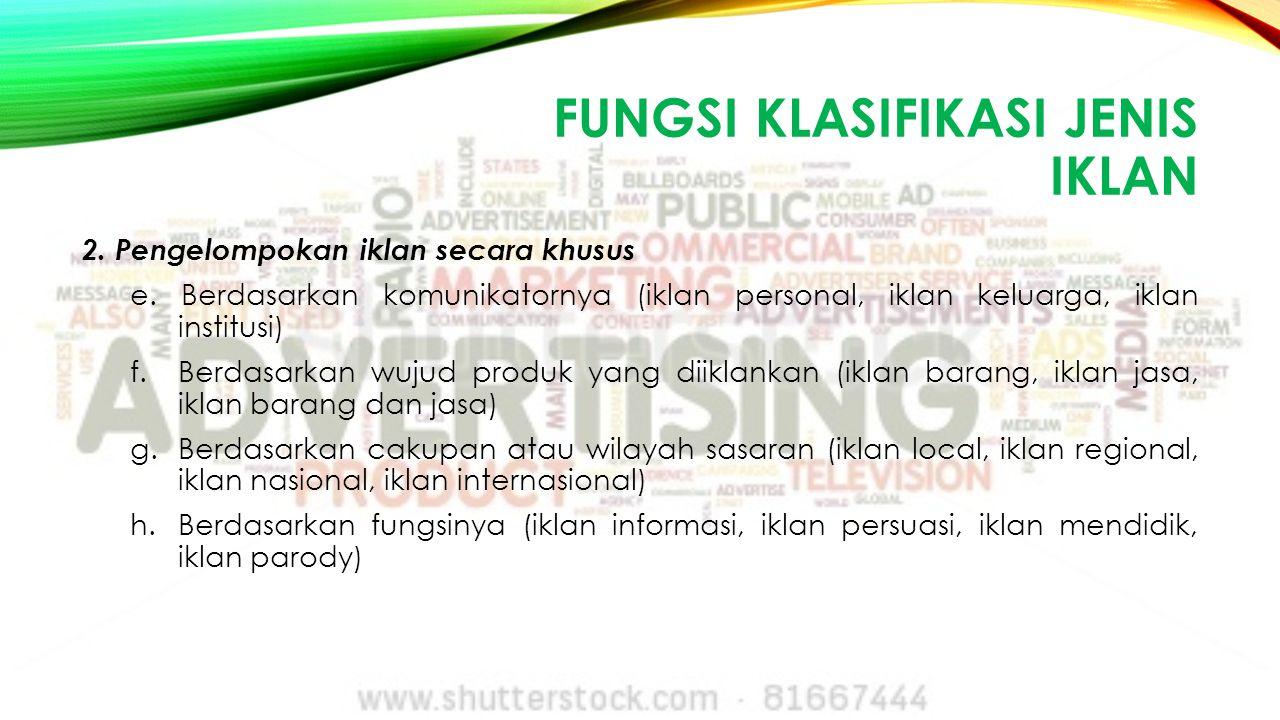 FUNGSI KLASIFIKASI JENIS IKLAN 2. Pengelompokan iklan secara khusus e. Berdasarkan komunikatornya (iklan personal, iklan keluarga, iklan institusi) f.