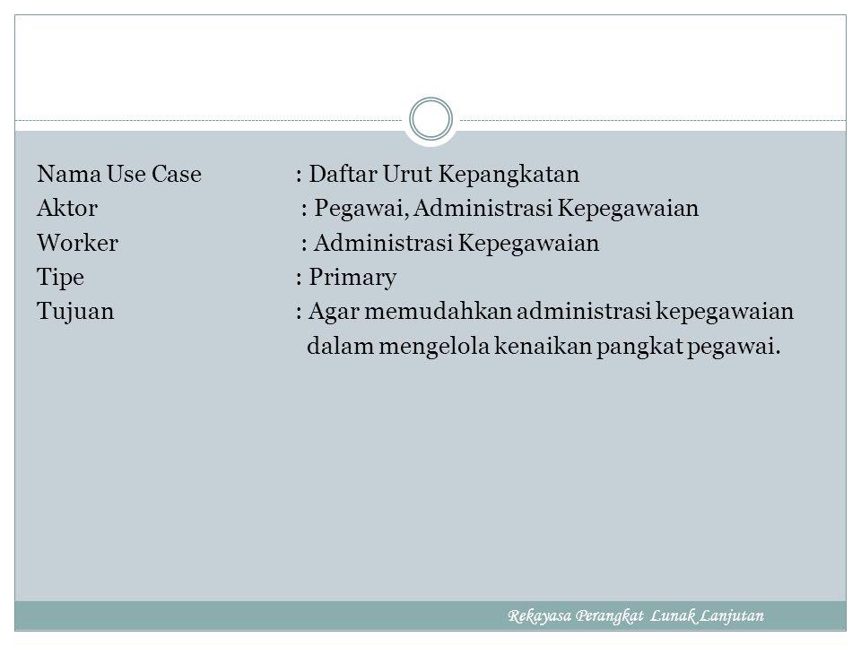 Nama Use Case : Daftar Urut Kepangkatan Aktor : Pegawai, Administrasi Kepegawaian Worker : Administrasi Kepegawaian Tipe : Primary Tujuan : Agar memudahkan administrasi kepegawaian dalam mengelola kenaikan pangkat pegawai.