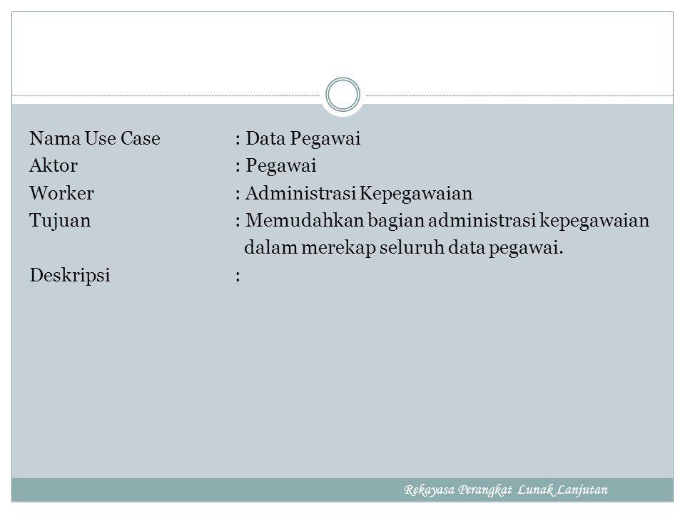 Nama Use Case : Data Pegawai Aktor : Pegawai Worker : Administrasi Kepegawaian Tujuan : Memudahkan bagian administrasi kepegawaian dalam merekap seluruh data pegawai.
