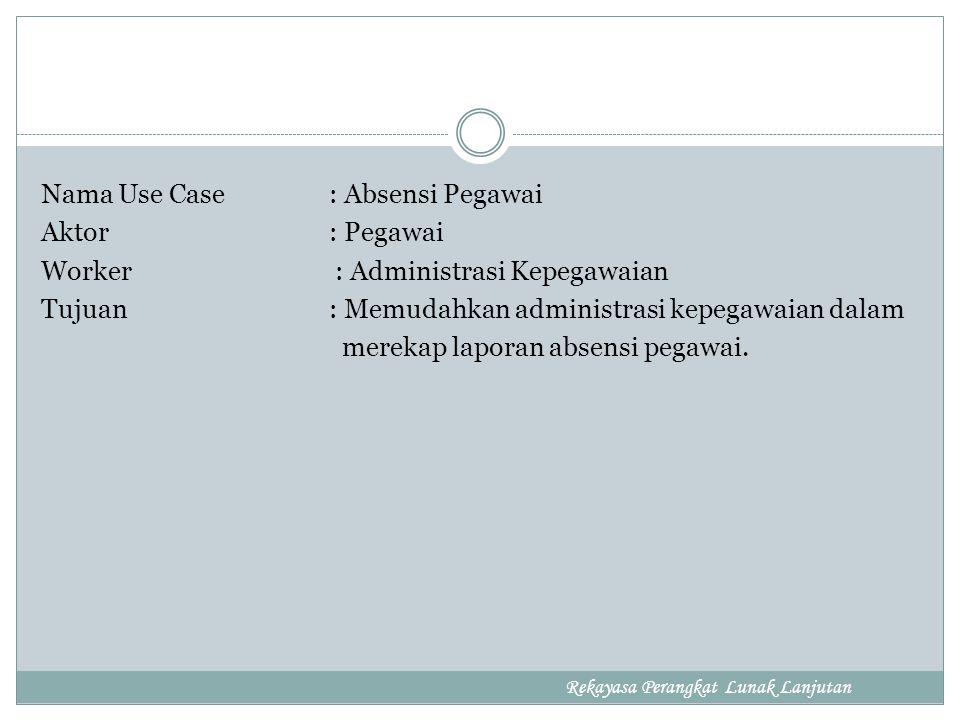 Nama Use Case : Absensi Pegawai Aktor : Pegawai Worker : Administrasi Kepegawaian Tujuan : Memudahkan administrasi kepegawaian dalam merekap laporan absensi pegawai.