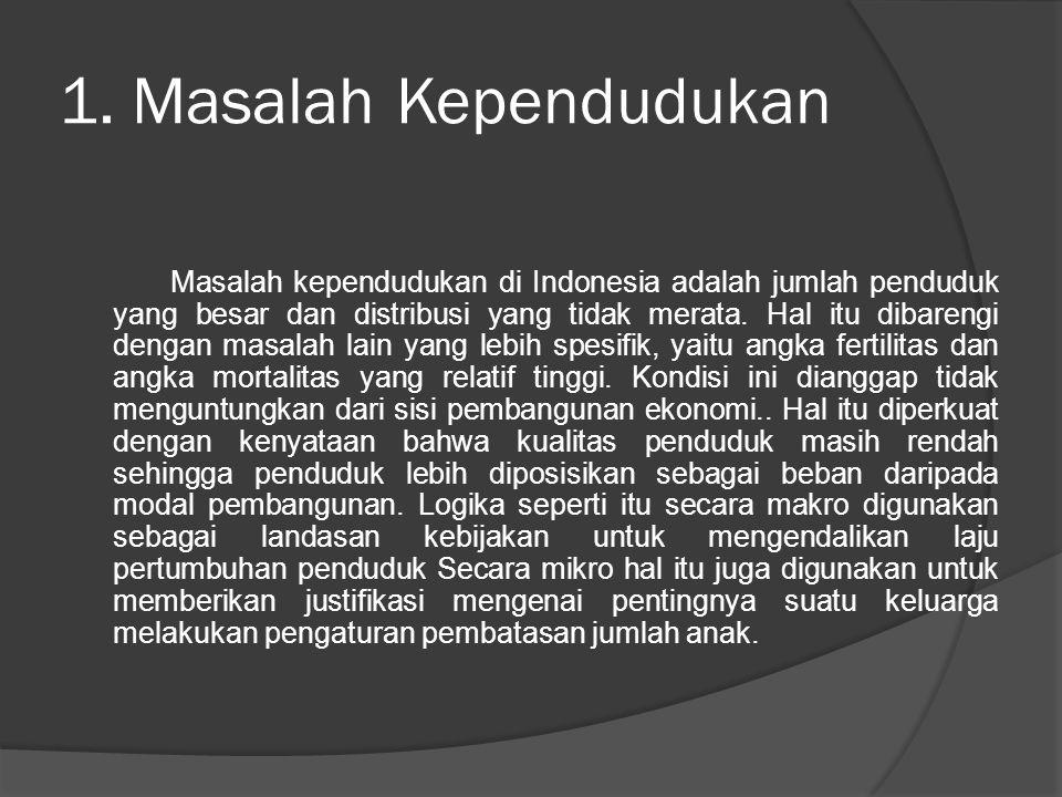 1. Masalah Kependudukan Masalah kependudukan di Indonesia adalah jumlah penduduk yang besar dan distribusi yang tidak merata. Hal itu dibarengi dengan