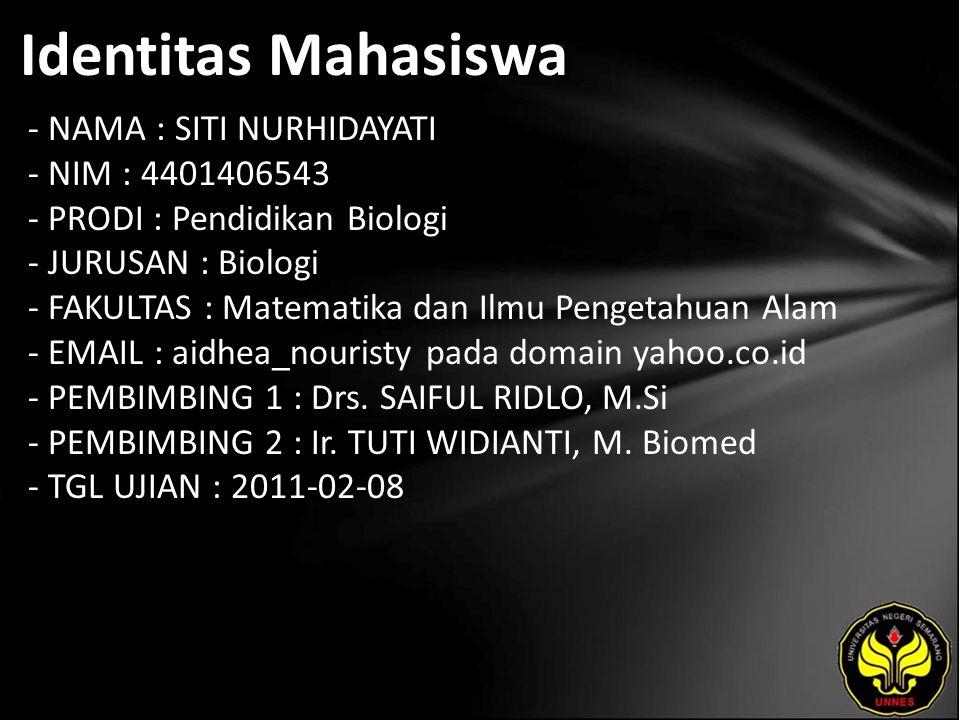 Identitas Mahasiswa - NAMA : SITI NURHIDAYATI - NIM : 4401406543 - PRODI : Pendidikan Biologi - JURUSAN : Biologi - FAKULTAS : Matematika dan Ilmu Pengetahuan Alam - EMAIL : aidhea_nouristy pada domain yahoo.co.id - PEMBIMBING 1 : Drs.