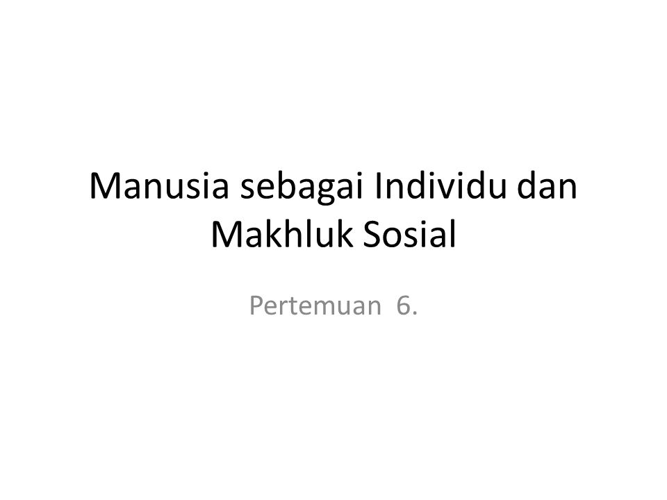 Manusia sebagai Individu dan Makhluk Sosial Pertemuan 6.