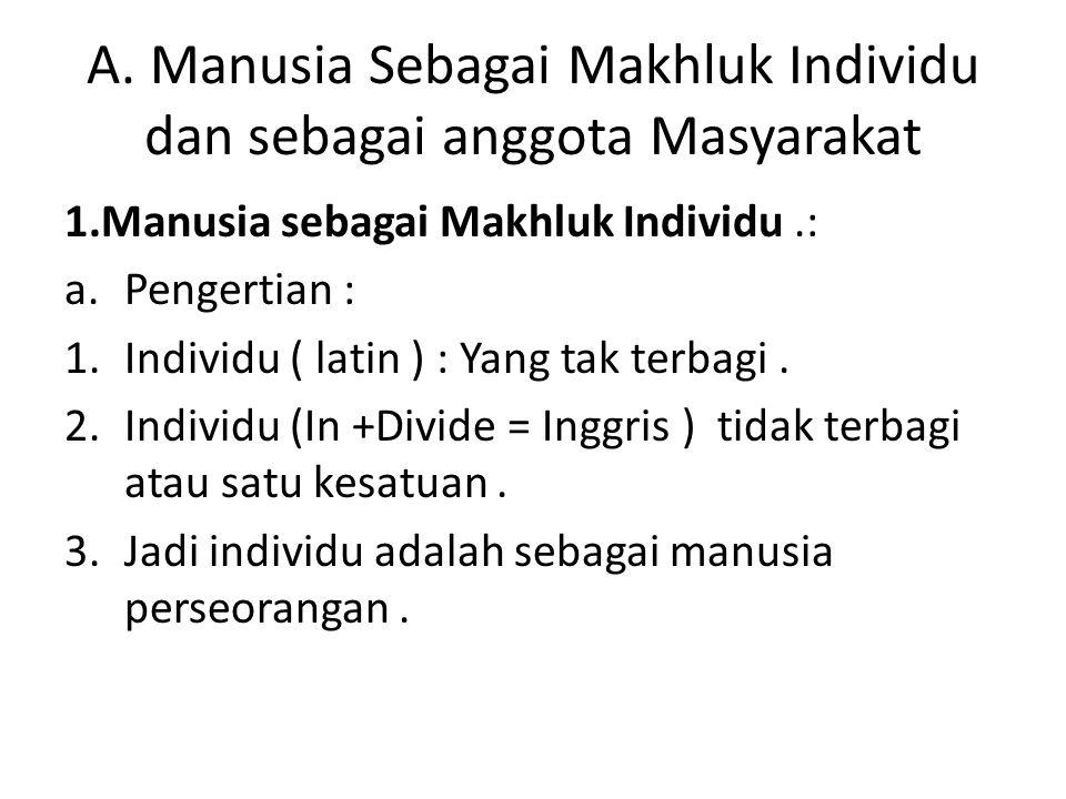 A. Manusia Sebagai Makhluk Individu dan sebagai anggota Masyarakat 1.Manusia sebagai Makhluk Individu.: a.Pengertian : 1.Individu ( latin ) : Yang tak