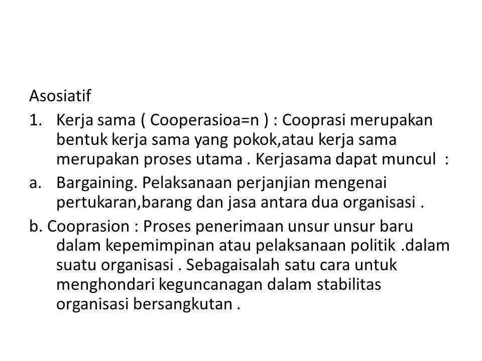 Asosiatif 1.Kerja sama ( Cooperasioa=n ) : Cooprasi merupakan bentuk kerja sama yang pokok,atau kerja sama merupakan proses utama. Kerjasama dapat mun