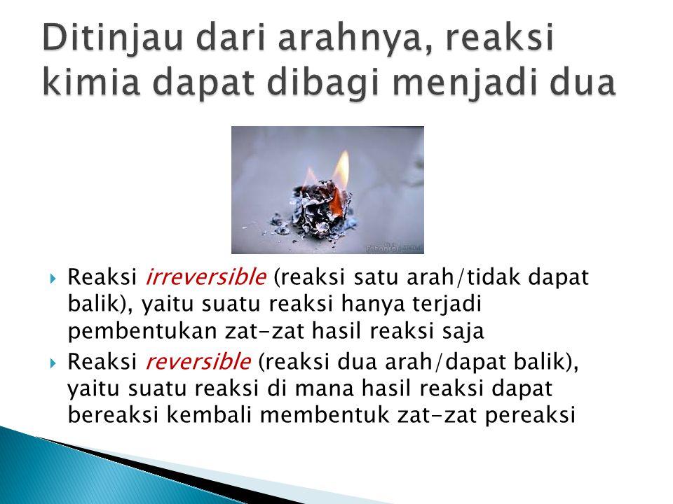  Reaksi irreversible (reaksi satu arah/tidak dapat balik), yaitu suatu reaksi hanya terjadi pembentukan zat-zat hasil reaksi saja  Reaksi reversible