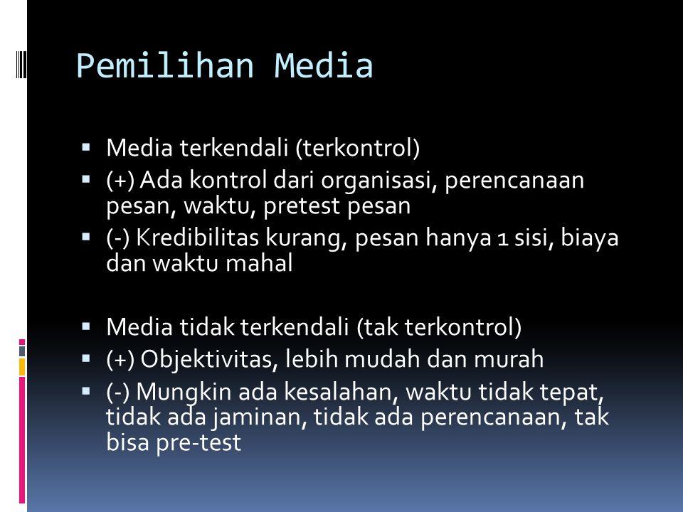 Pemilihan Media  Media terkendali (terkontrol)  (+) Ada kontrol dari organisasi, perencanaan pesan, waktu, pretest pesan  (-) Kredibilitas kurang, pesan hanya 1 sisi, biaya dan waktu mahal  Media tidak terkendali (tak terkontrol)  (+) Objektivitas, lebih mudah dan murah  (-) Mungkin ada kesalahan, waktu tidak tepat, tidak ada jaminan, tidak ada perencanaan, tak bisa pre-test