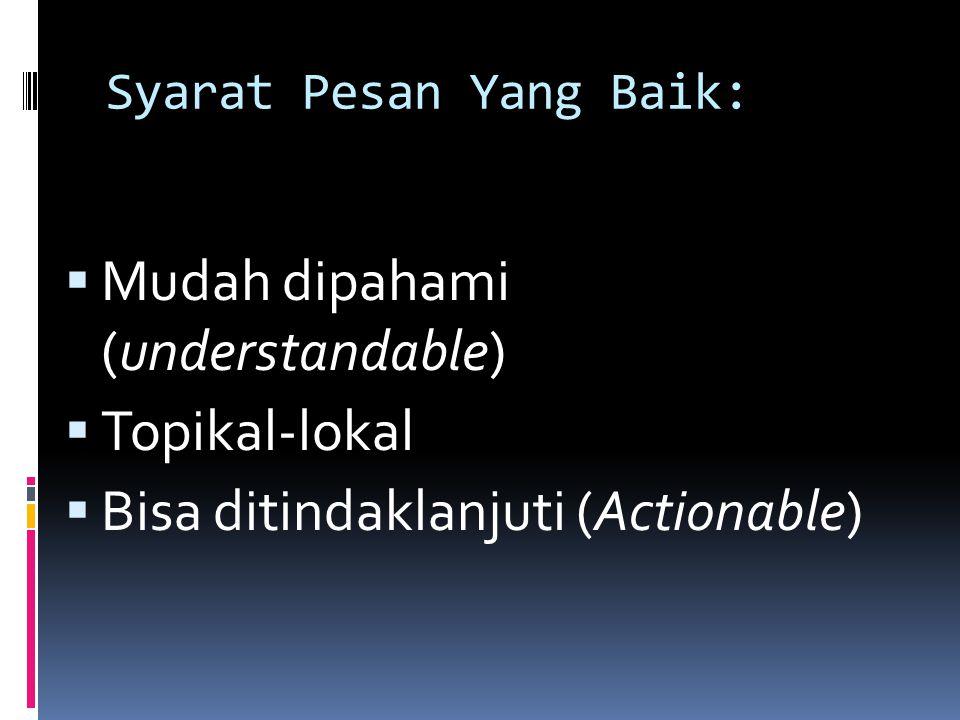 Syarat Pesan Yang Baik:  Mudah dipahami (understandable)  Topikal-lokal  Bisa ditindaklanjuti (Actionable)