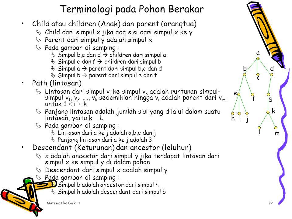 Matematika Diskrit19 Terminologi pada Pohon Berakar Child atau children (Anak) dan parent (orangtua)  Child dari simpul x jika ada sisi dari simpul x