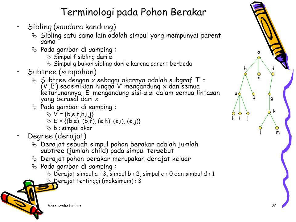 Matematika Diskrit20 Terminologi pada Pohon Berakar Sibling (saudara kandung)  Sibling satu sama lain adalah simpul yang mempunyai parent sama  Pada