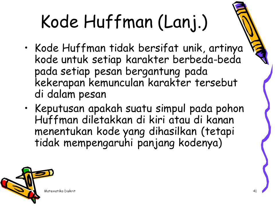 Matematika Diskrit41 Kode Huffman (Lanj.) Kode Huffman tidak bersifat unik, artinya kode untuk setiap karakter berbeda-beda pada setiap pesan bergantu