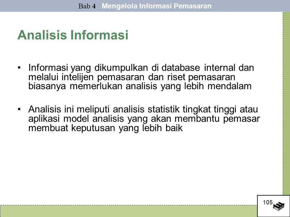 105 Analisis Informasi Informasi yang dikumpulkan di database internal dan melalui intelijen pemasaran dan riset pemasaran biasanya memerlukan analisis yang lebih mendalam Analisis ini meliputi analisis statistik tingkat tinggi atau aplikasi model analisis yang akan membantu pemasar membuat keputusan yang lebih baik Bab 4 Mengelola Informasi Pemasaran