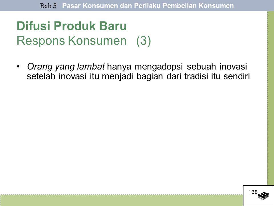 138 Difusi Produk Baru Respons Konsumen (3) Orang yang lambat hanya mengadopsi sebuah inovasi setelah inovasi itu menjadi bagian dari tradisi itu sendiri Bab 5 Pasar Konsumen dan Perilaku Pembelian Konsumen