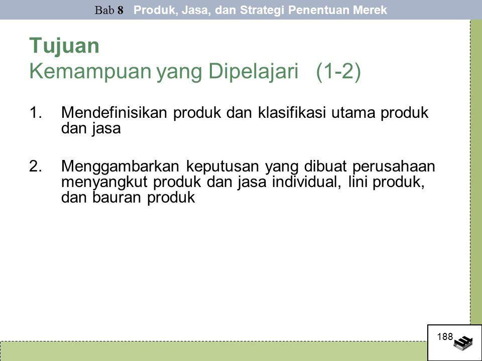 188 Tujuan Kemampuan yang Dipelajari (1-2) 1.Mendefinisikan produk dan klasifikasi utama produk dan jasa 2.Menggambarkan keputusan yang dibuat perusahaan menyangkut produk dan jasa individual, lini produk, dan bauran produk Bab 8 Produk, Jasa, dan Strategi Penentuan Merek