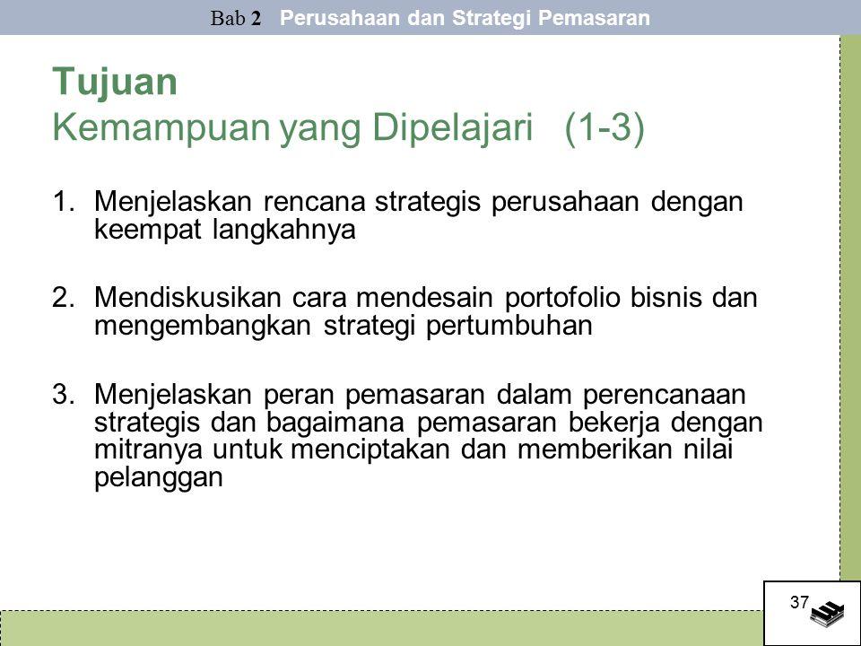 37 Tujuan Kemampuan yang Dipelajari (1-3) 1.Menjelaskan rencana strategis perusahaan dengan keempat langkahnya 2.Mendiskusikan cara mendesain portofolio bisnis dan mengembangkan strategi pertumbuhan 3.Menjelaskan peran pemasaran dalam perencanaan strategis dan bagaimana pemasaran bekerja dengan mitranya untuk menciptakan dan memberikan nilai pelanggan Bab 2 Perusahaan dan Strategi Pemasaran