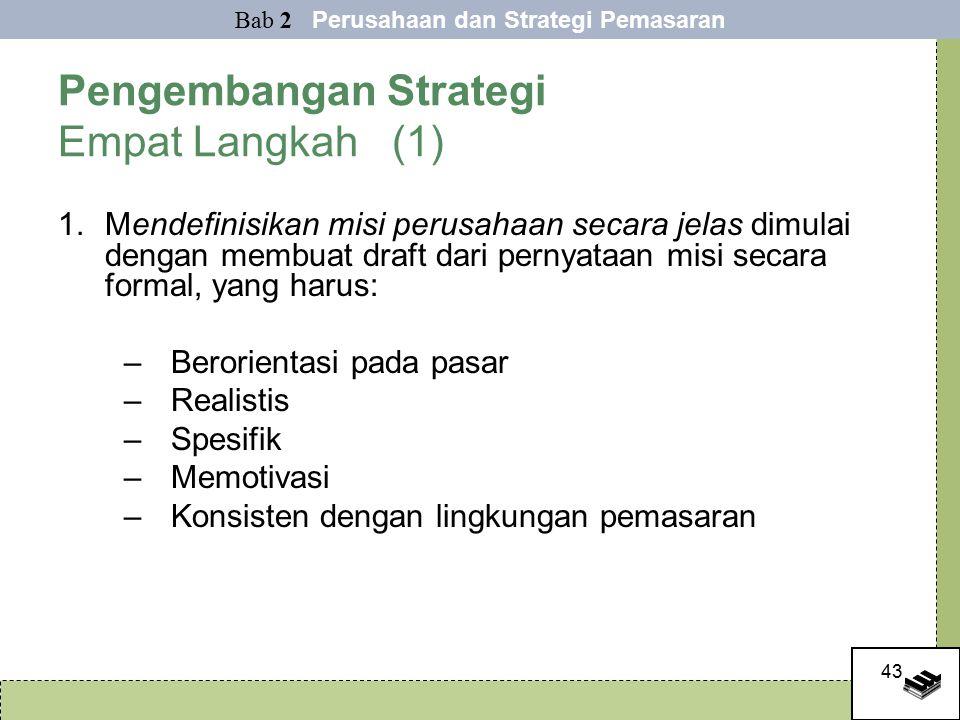 43 Pengembangan Strategi Empat Langkah (1) 1.Mendefinisikan misi perusahaan secara jelas dimulai dengan membuat draft dari pernyataan misi secara formal, yang harus: –Berorientasi pada pasar –Realistis –Spesifik –Memotivasi –Konsisten dengan lingkungan pemasaran Bab 2 Perusahaan dan Strategi Pemasaran