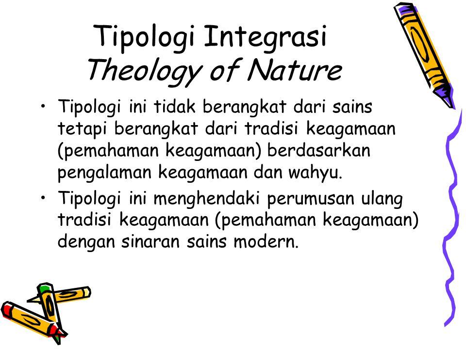 Tipologi Integrasi Theology of Nature Tipologi ini tidak berangkat dari sains tetapi berangkat dari tradisi keagamaan (pemahaman keagamaan) berdasarka