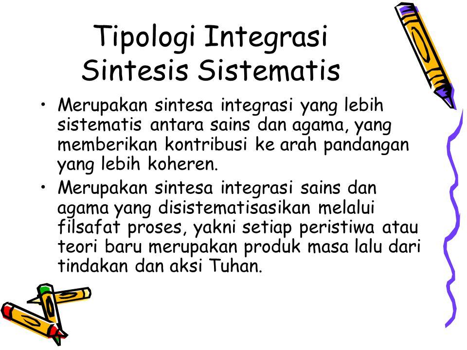 Tipologi Integrasi Sintesis Sistematis Merupakan sintesa integrasi yang lebih sistematis antara sains dan agama, yang memberikan kontribusi ke arah pa
