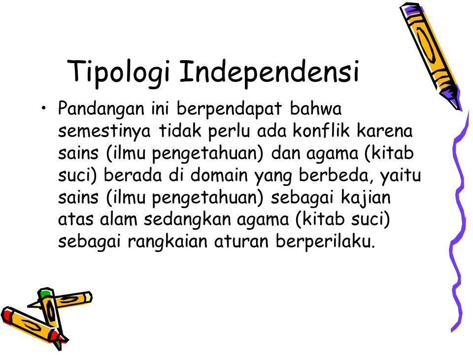 Tipologi Independensi Pandangan ini berpendapat bahwa semestinya tidak perlu ada konflik karena sains (ilmu pengetahuan) dan agama (kitab suci) berada