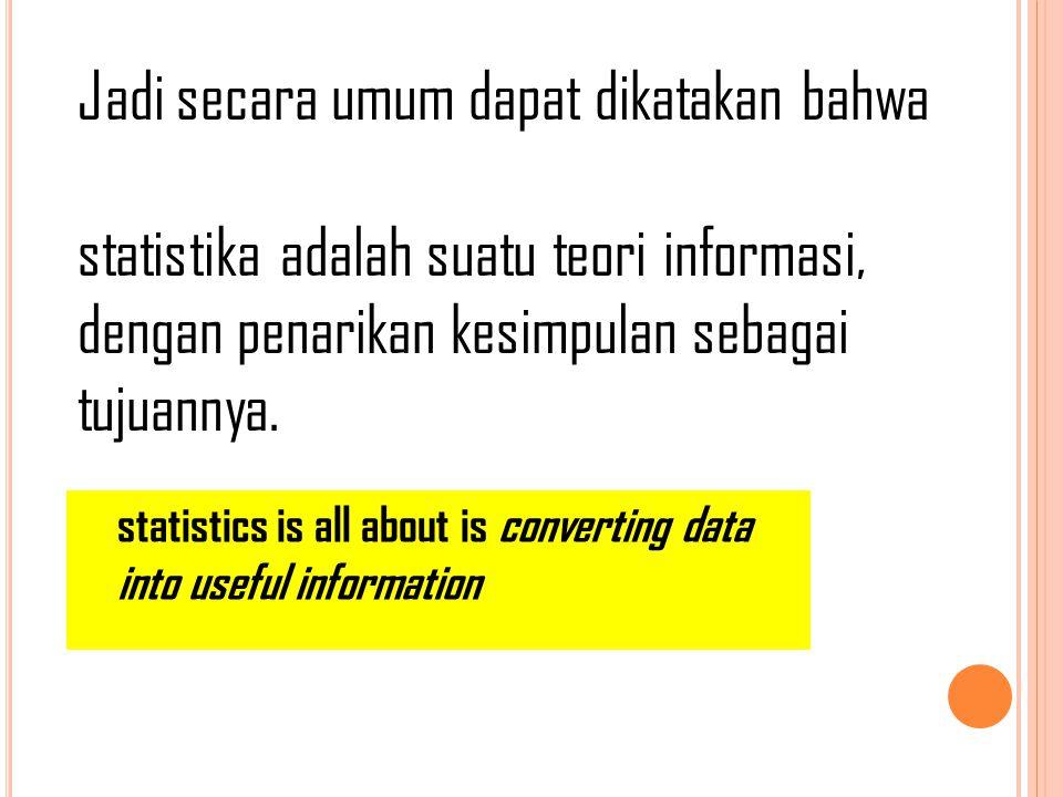 Jadi secara umum dapat dikatakan bahwa statistika adalah suatu teori informasi, dengan penarikan kesimpulan sebagai tujuannya. statistics is all about