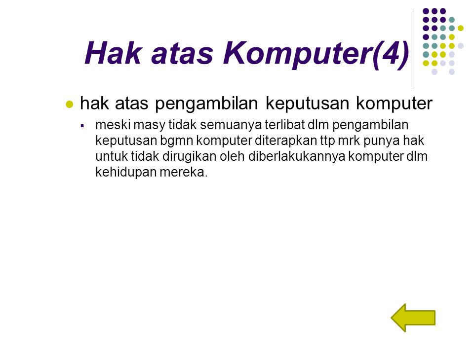 Hak atas Komputer(4) hak atas pengambilan keputusan komputer  meski masy tidak semuanya terlibat dlm pengambilan keputusan bgmn komputer diterapkan ttp mrk punya hak untuk tidak dirugikan oleh diberlakukannya komputer dlm kehidupan mereka.