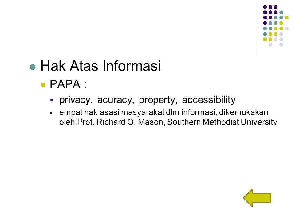 Hak Atas Informasi PAPA :  privacy, acuracy, property, accessibility  empat hak asasi masyarakat dlm informasi, dikemukakan oleh Prof.