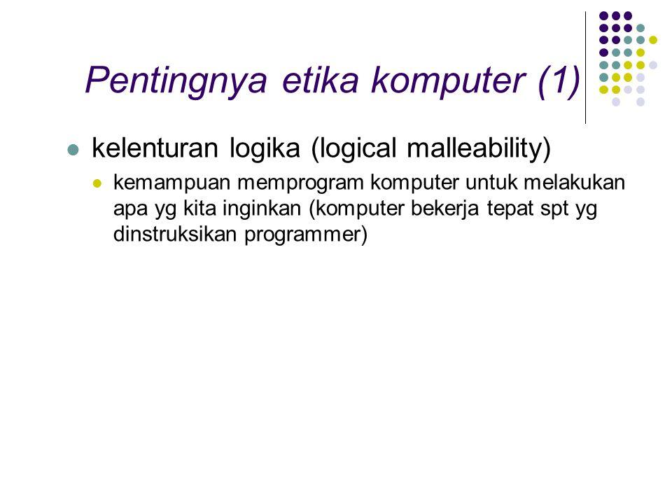 Pentingnya etika komputer (1) kelenturan logika (logical malleability) kemampuan memprogram komputer untuk melakukan apa yg kita inginkan (komputer bekerja tepat spt yg dinstruksikan programmer)