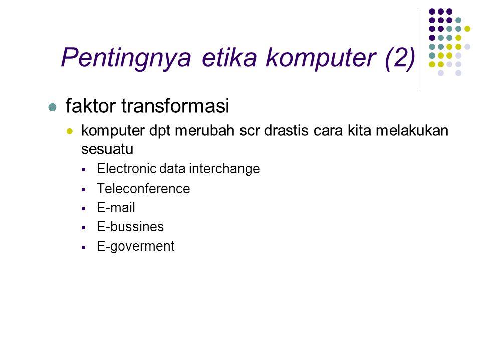 Pentingnya etika komputer (2) faktor transformasi komputer dpt merubah scr drastis cara kita melakukan sesuatu  Electronic data interchange  Teleconference  E-mail  E-bussines  E-goverment