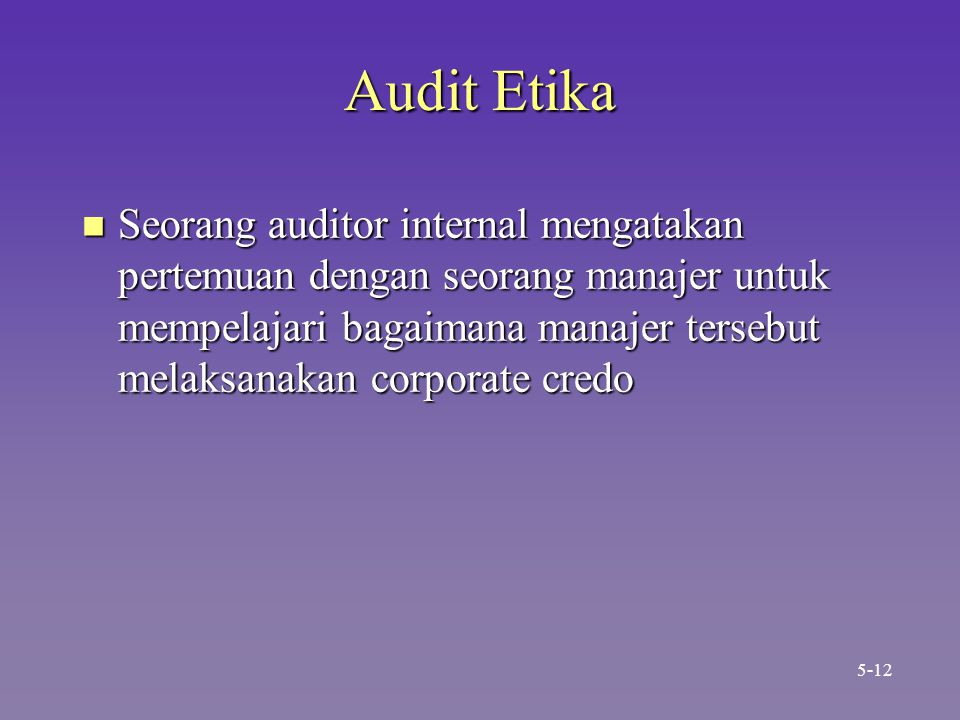 Audit Etika n Seorang auditor internal mengatakan pertemuan dengan seorang manajer untuk mempelajari bagaimana manajer tersebut melaksanakan corporate credo 5-12